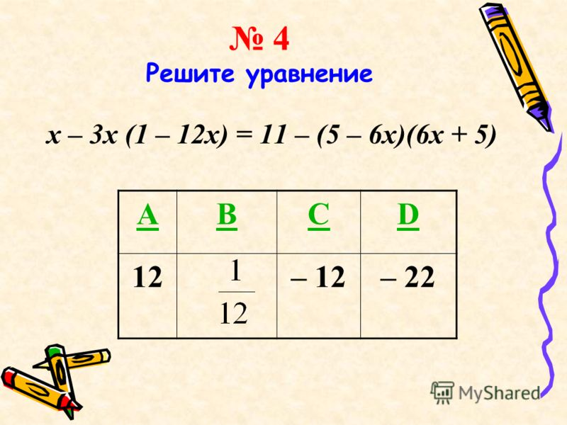 4 Решите уравнение x – 3x (1 – 12x) = 11 – (5 – 6x)(6x + 5) ABCD 12– 12– 22