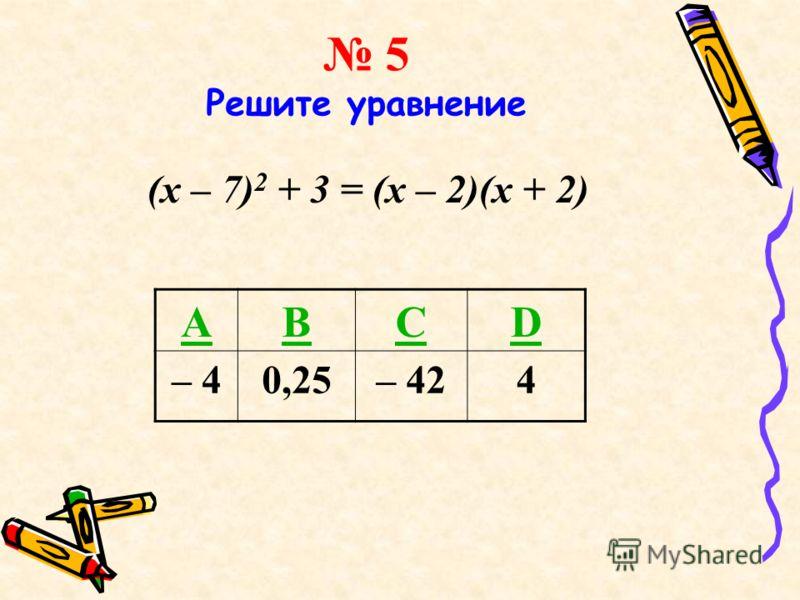 5 Решите уравнение (x – 7) 2 + 3 = (x – 2)(x + 2) ABCD – 40,25– 424