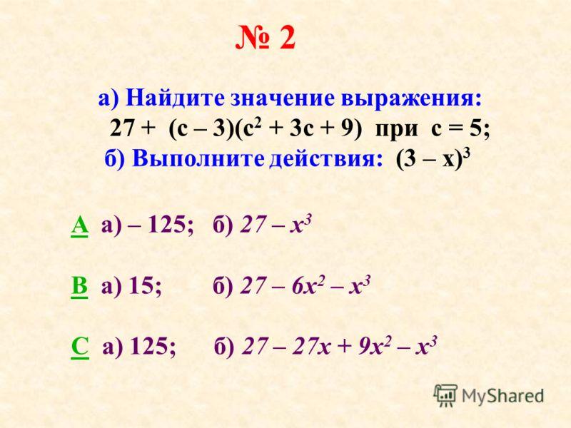 2 а) Найдите значение выражения: 27 + (с – 3)(с 2 + 3с + 9) при с = 5; б) Выполните действия: (3 – х) 3 AA a) – 125; б) 27 – х 3 BB а) 15; б) 27 – 6х 2 – х 3 CC а) 125; б) 27 – 27х + 9х 2 – х 3