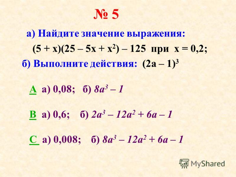5 а) Найдите значение выражения: (5 + x)(25 – 5х + x 2 ) – 125 при х = 0,2; б) Выполните действия: (2a – 1) 3 AA a) 0,08; б) 8а 3 – 1 BB а) 0,6; б) 2а 3 – 12а 2 + 6а – 1 C C а) 0,008; б) 8а 3 – 12а 2 + 6а – 1