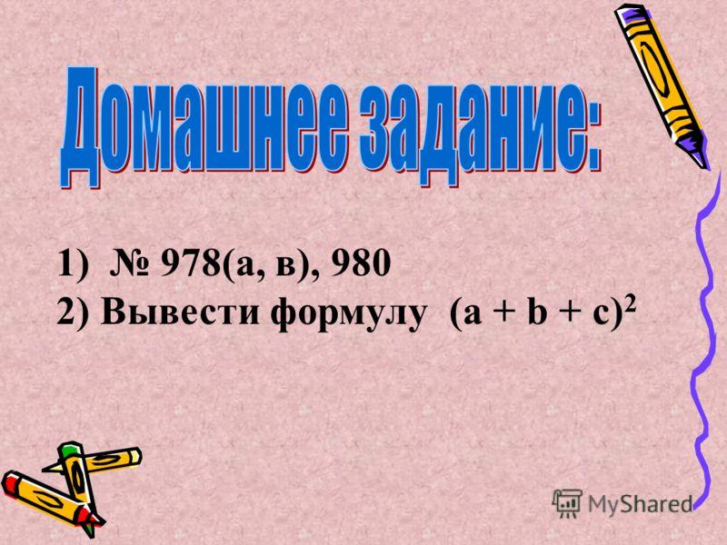 1) 978(а, в), 980 2) Вывести формулу (a + b + c) 2