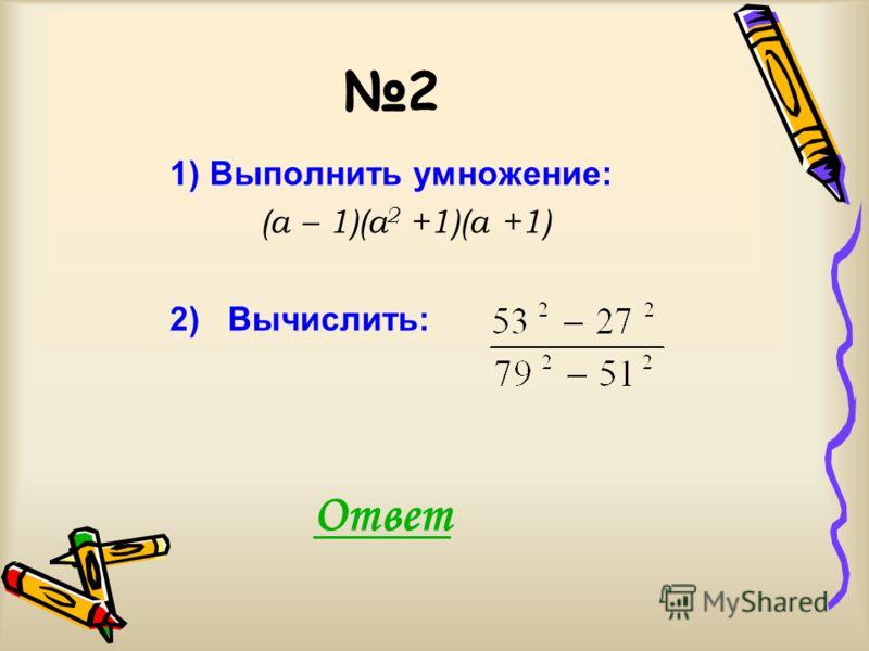 2 1) Выполнить умножение: (а – 1)(а 2 +1)(а +1) 2) Вычислить: Ответ
