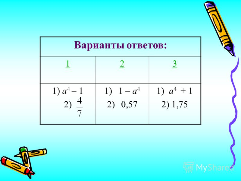 Варианты ответов: 123 1) а 4 – 1 2) 1)1 – а 4 2)0,57 1) а 4 + 1 2) 1,75