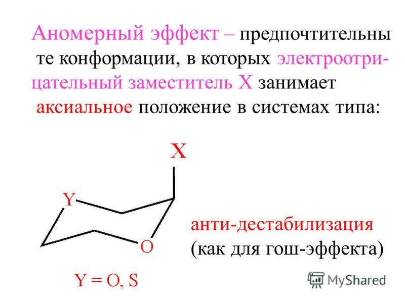 Аномерный эффект – предпочтительны те конформации, в которых электроотри- цательный заместитель Х занимает аксиальное положение в системах типа: анти-дестабилизация (как для гош-эффекта)
