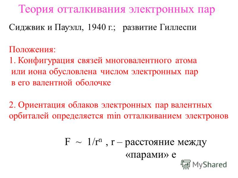Теория отталкивания электронных пар Сиджвик и Пауэлл, 1940 г.; развитие Гиллеспи Положения: 1.Конфигурация связей многовалентного атома или иона обусловлена числом электронных пар в его валентной оболочке 2. Ориентация облаков электронных пар валентн