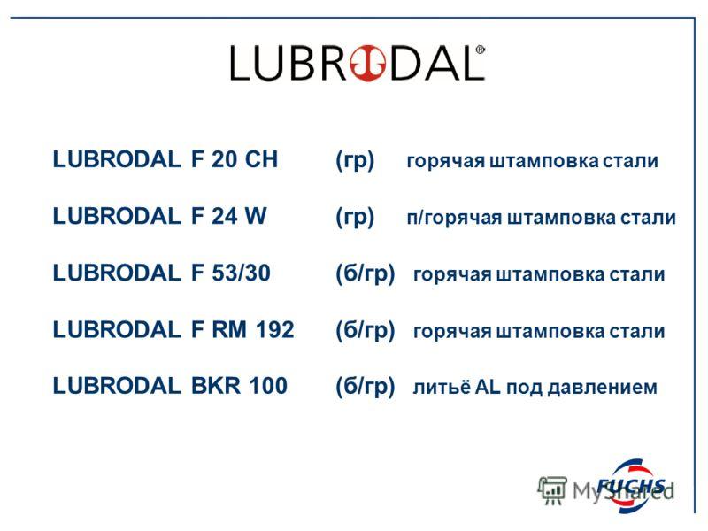 LUBRODAL F 20 CH(гр) горячая штамповка стали LUBRODAL F 24 W(гр) п/горячая штамповка стали LUBRODAL F 53/30(б/гр) горячая штамповка стали LUBRODAL F RM 192(б/гр) горячая штамповка стали LUBRODAL BKR 100(б/гр) литьё AL под давлением