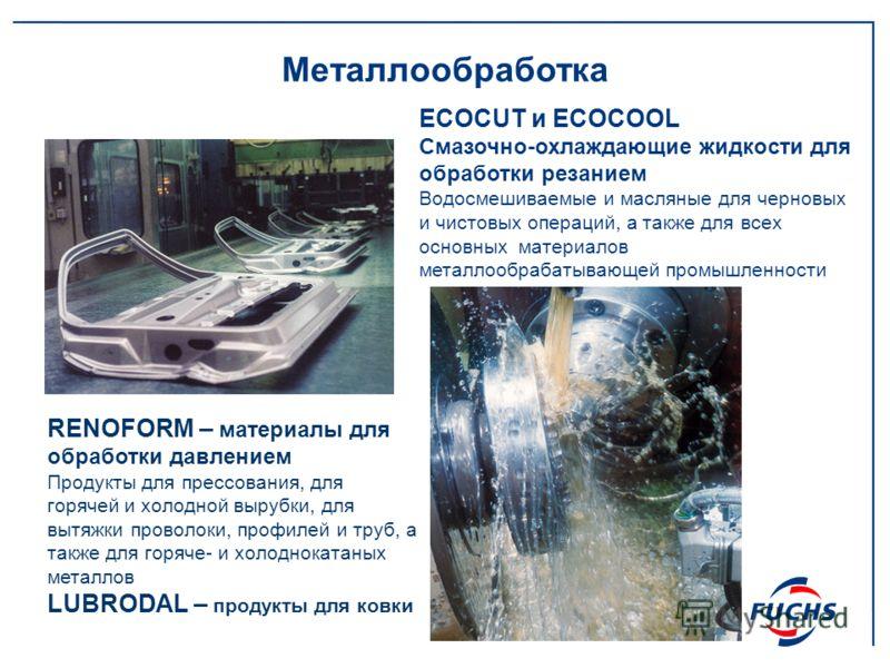 Металлообработка ECOCUT и ECOCOOL Смазочно-охлаждающие жидкости для обработки резанием Водосмешиваемые и масляные для черновых и чистовых операций, а также для всех основных материалов металлообрабатывающей промышленности RENOFORM – материалы для обр