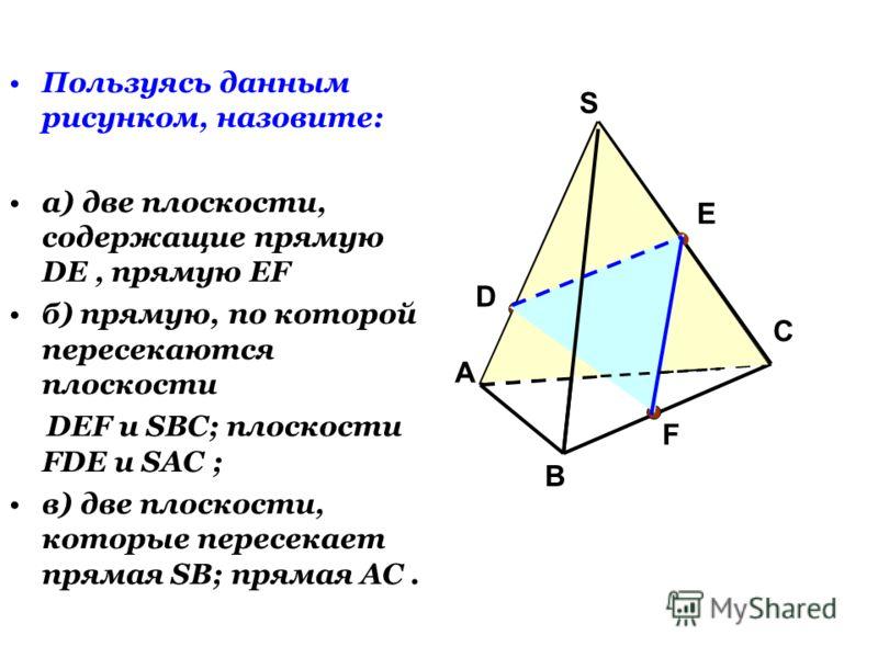 Пользуясь данным рисунком, назовите: а) две плоскости, содержащие прямую DE, прямую EF б) прямую, по которой пересекаются плоскости DEF и SBC; плоскости FDE и SAC ; в) две плоскости, которые пересекает прямая SB; прямая AC. А С В S D F E