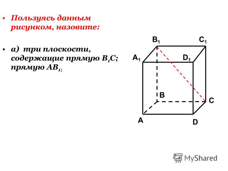 Пользуясь данным рисунком, назовите: а) три плоскости, содержащие прямую В 1 С; прямую АВ 1; C1C1 C A1A1 B1B1 D1D1 A B D