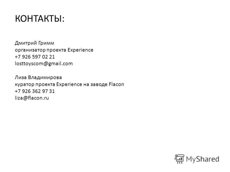 КОНТАКТЫ: Дмитрий Гримм организатор проекта Experience +7 926 597 02 21 losttoyscom@gmail.com Лиза Владимирова куратор проекта Experience на заводе Flacon +7 926 362 97 31 liza@flacon.ru