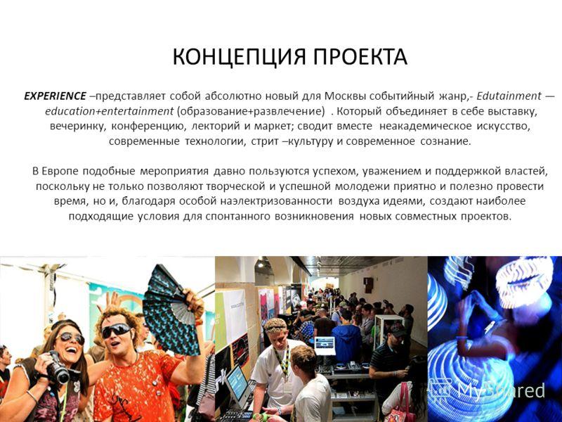 КОНЦЕПЦИЯ ПРОЕКТА EXPERIENCE –представляет собой абсолютно новый для Москвы событийный жанр,- Edutainment education+entertainment (образование+развлечение). Который объединяет в себе выставку, вечеринку, конференцию, лекторий и маркет; сводит вместе
