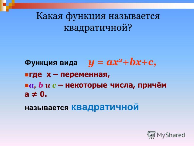 Функция вида у = ах 2 +bх+с, где х – переменная, a, b и c – некоторые числа, причём а 0. называется квадратичной Какая функция называется квадратичной?