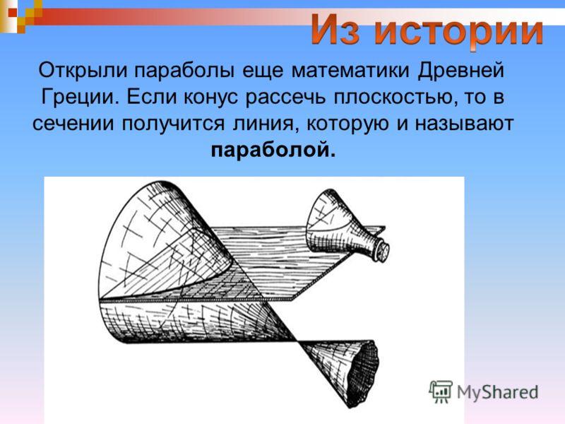 Открыли параболы еще математики Древней Греции. Если конус рассечь плоскостью, то в сечении получится линия, которую и называют параболой.