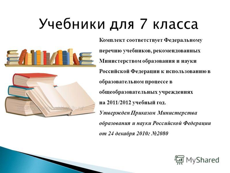 Учебники для 7 класса Комплект соответствует Федеральному перечню учебников, рекомендованных Министерством образования и науки Российской Федерации к использованию в образовательном процессе в общеобразовательных учреждениях на 2011/2012 учебный год.