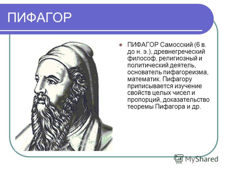 ПИФАГОР ПИФАГОР Самосский (6 в. до н. э.), древнегреческий философ, религиозный и политический деятель, основатель пифагореизма, математик. Пифагору приписывается изучение свойств целых чисел и пропорций, доказательство теоремы Пифагора и др.