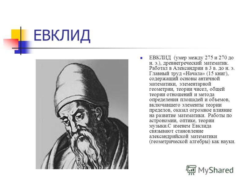 ЕВКЛИД ЕВКЛИД (умер между 275 и 270 до н. э.), древнегреческий математик. Работал в Александрии в 3 в. до н. э. Главный труд «Начала» (15 книг), содержащий основы античной математики, элементарной геометрии, теории чисел, общей теории отношений и мет