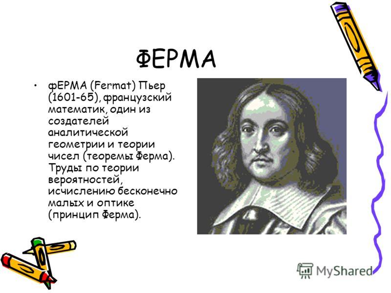 ФЕРМА фЕРМА (Fermat) Пьер (1601-65), французский математик, один из создателей аналитической геометрии и теории чисел (теоремы Ферма). Труды по теории вероятностей, исчислению бесконечно малых и оптике (принцип Ферма).
