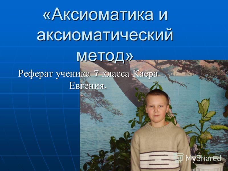 Презентация на тему Аксиоматика и аксиоматический метод  1 Аксиоматика и аксиоматический метод Реферат ученика 7 класса Каера Евгения