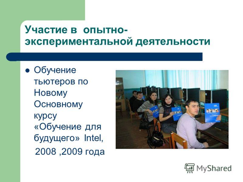 Участие в опытно- экспериментальной деятельности Обучение тьютеров по Новому Основному курсу «Обучение для будущего» Intel, 2008,2009 года