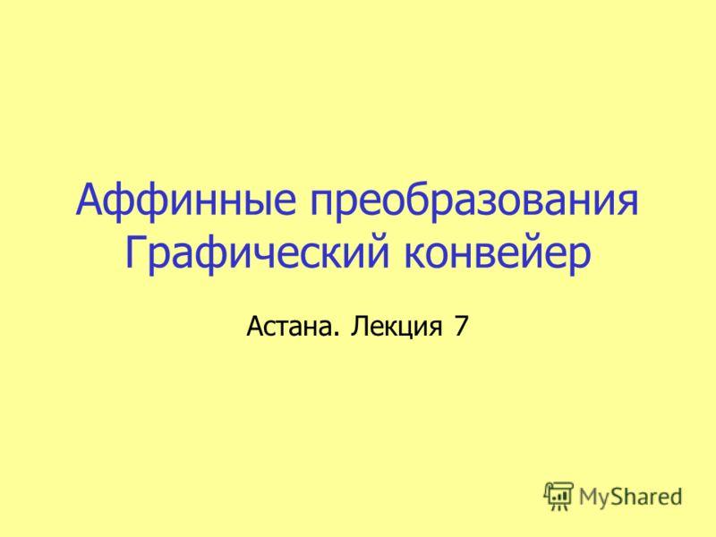 Аффинные преобразования Графический конвейер Астана. Лекция 7