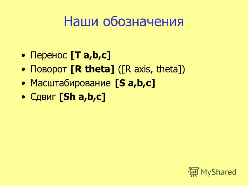 Наши обозначения Перенос [T a,b,c] Поворот [R theta] ([R axis, theta]) Масштабирование [S a,b,c] Сдвиг [Sh a,b,c]