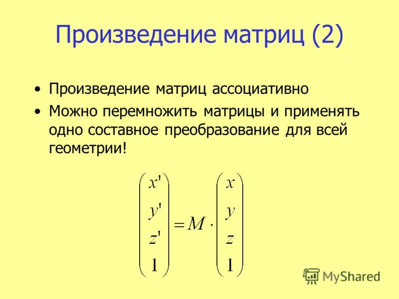 Произведение матриц (2) Произведение матриц ассоциативно Можно перемножить матрицы и применять одно составное преобразование для всей геометрии!