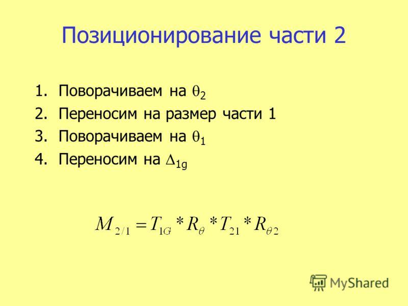 Позиционирование части 2 1.Поворачиваем на 2 2.Переносим на размер части 1 3.Поворачиваем на 1 4.Переносим на 1g