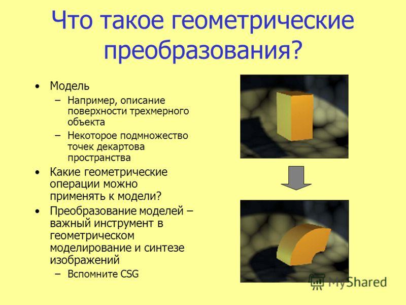 Что такое геометрические преобразования? Модель –Например, описание поверхности трехмерного объекта –Некоторое подмножество точек декартова пространства Какие геометрические операции можно применять к модели? Преобразование моделей – важный инструмен