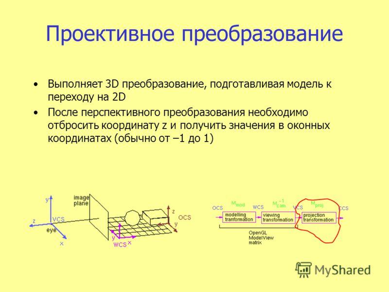 Проективное преобразование Выполняет 3D преобразование, подготавливая модель к переходу на 2D После перспективного преобразования необходимо отбросить координату z и получить значения в оконных координатах (обычно от –1 до 1)