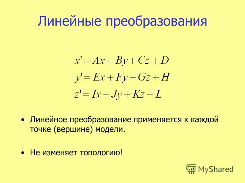 Линейные преобразования Линейное преобразование применяется к каждой точке (вершине) модели. Не изменяет топологию!