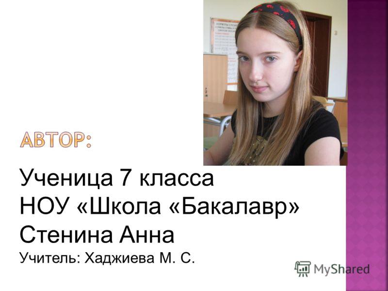 Ученица 7 класса НОУ «Школа «Бакалавр» Стенина Анна Учитель: Хаджиева М. С.