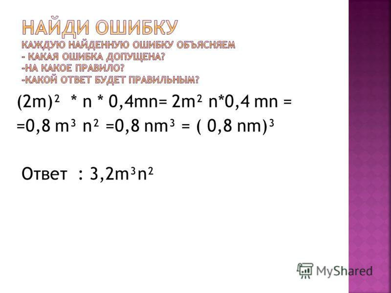 (2m)² * n * 0,4mn= 2m² n*0,4 mn = =0,8 m³ n² =0,8 nm³ = ( 0,8 nm)³ Ответ : 3,2m³n²