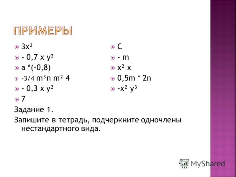 3х² - 0,7 х у² а *(-0,8) -3/4 m³n m² 4 - 0,3 x y² 7 Задание 1. Запишите в тетрадь, подчеркните одночлены нестандартного вида. C - m x² x 0,5m * 2n -x² y³