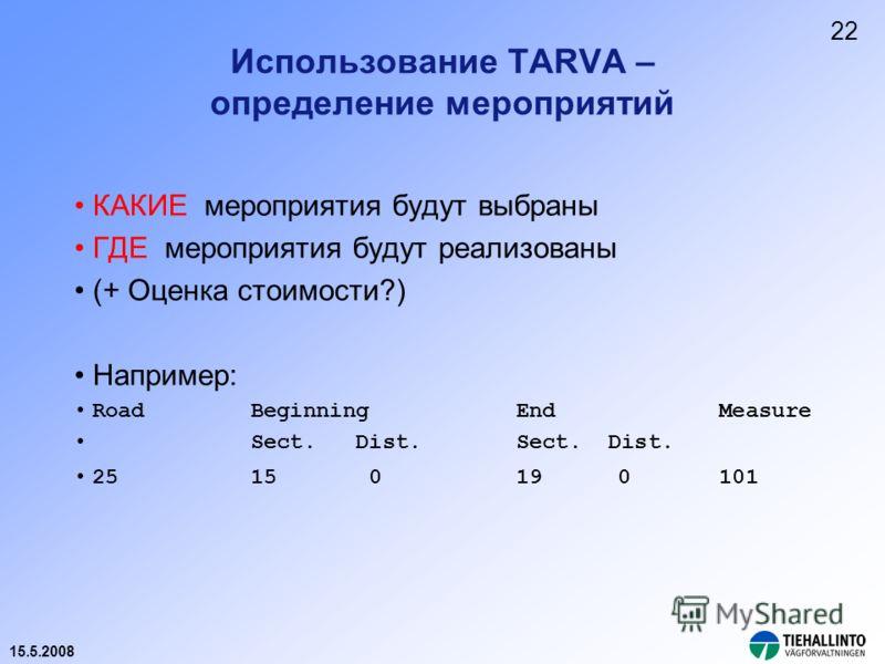 15.5.2008 Использование TARVA – определение мероприятий КАКИЕ мероприятия будут выбраны ГДЕ мероприятия будут реализованы (+ Оценка стоимости?) Например: RoadBeginningEnd Measure Sect. Dist.Sect. Dist. 25 15 0 19 0 101 22