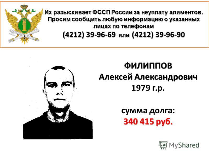 Их разыскивает ФССП России за неуплату алиментов. Просим сообщить любую информацию о указанных лицах по телефонам (4212) 39-96-69 или (4212) 39-96-90 ФИЛИППОВ Алексей Александрович 1979 г.р. сумма долга: 340 415 руб.