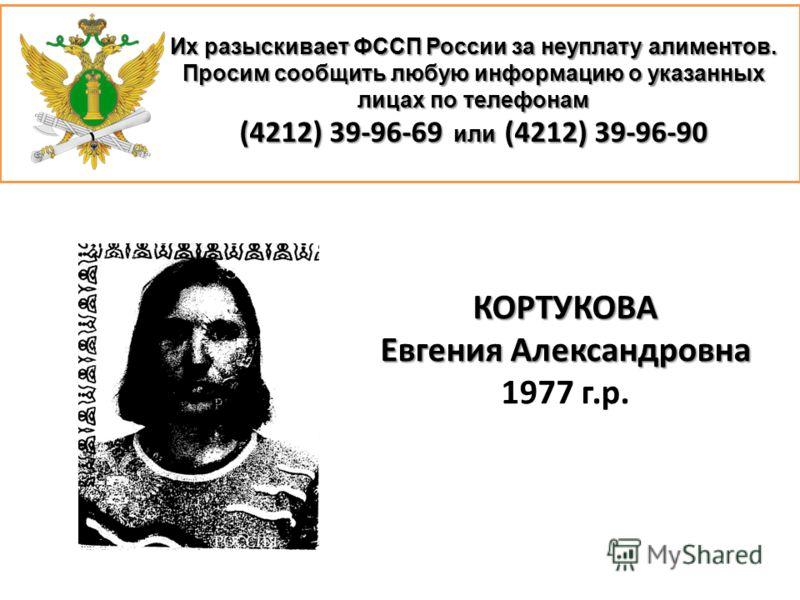 Их разыскивает ФССП России за неуплату алиментов. Просим сообщить любую информацию о указанных лицах по телефонам (4212) 39-96-69 или (4212) 39-96-90 КОРТУКОВА Евгения Александровна 1977 г.р.