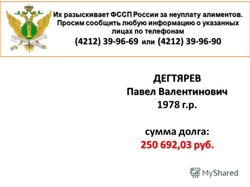Их разыскивает ФССП России за неуплату алиментов. Просим сообщить любую информацию о указанных лицах по телефонам (4212) 39-96-69 или (4212) 39-96-90 ДЕГТЯРЕВ Павел Валентинович 1978 г.р. сумма долга: 250 692,03 руб.