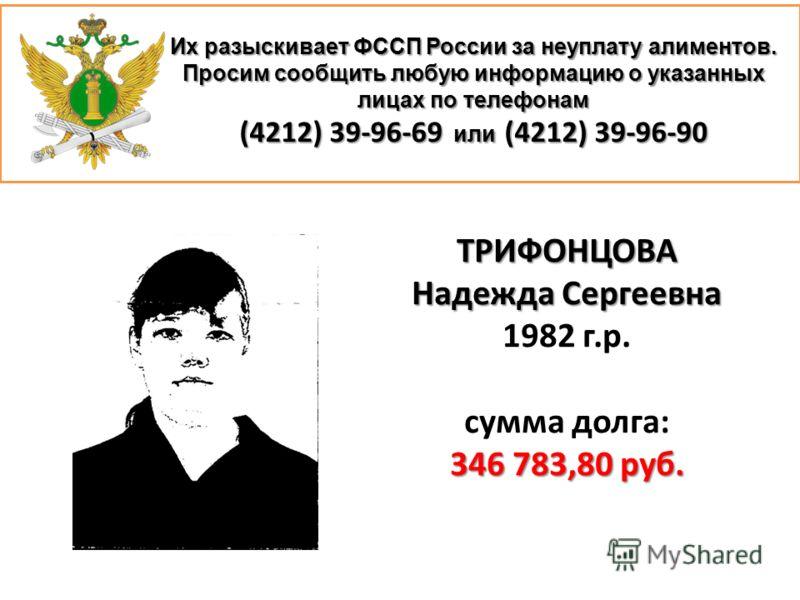 Их разыскивает ФССП России за неуплату алиментов. Просим сообщить любую информацию о указанных лицах по телефонам (4212) 39-96-69 или (4212) 39-96-90 ТРИФОНЦОВА Надежда Сергеевна 1982 г.р. сумма долга: 346 783,80 руб.