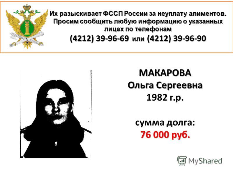 Их разыскивает ФССП России за неуплату алиментов. Просим сообщить любую информацию о указанных лицах по телефонам (4212) 39-96-69 или (4212) 39-96-90 МАКАРОВА Ольга Сергеевна 1982 г.р. сумма долга: 76 000 руб.