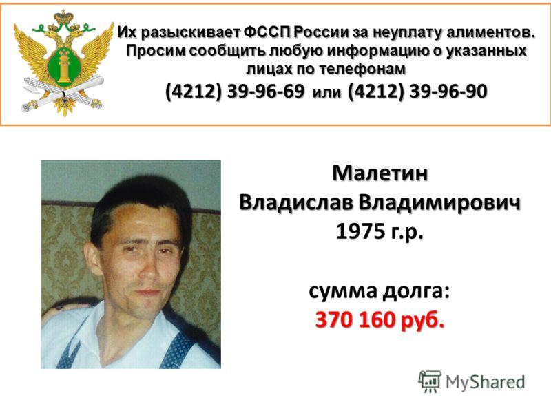 Их разыскивает ФССП России за неуплату алиментов. Просим сообщить любую информацию о указанных лицах по телефонам (4212) 39-96-69 или (4212) 39-96-90 Малетин Владислав Владимирович 1975 г.р. сумма долга: 370 160 руб.
