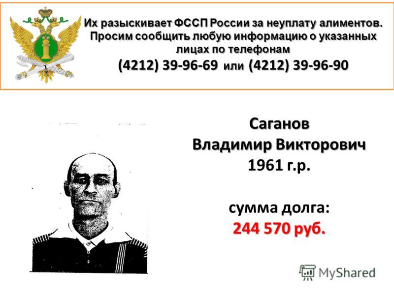 Их разыскивает ФССП России за неуплату алиментов. Просим сообщить любую информацию о указанных лицах по телефонам (4212) 39-96-69 или (4212) 39-96-90 Саганов Владимир Викторович 1961 г.р. сумма долга: 244 570 руб.