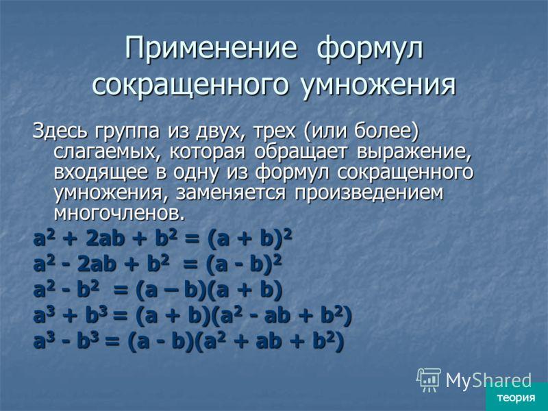 Вынесение общего множителя за скобки Из каждого слагаемого, входящего в многочлен, выносится некоторый одночлен, входящий в качестве множителя во все слагаемые. Таким общим множителем может быть не только одночлен, но и многочлен. теория
