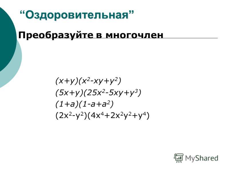ОздоровительнаяОздоровительная Преобразуйте в многочлен (x+y)(x 2 -xy+y 2 ) (5x+y)(25x 2 -5xy+y 3 ) (1+a)(1-a+a 2 ) (2x 2 -y 2 )(4x 4 +2x 2 y 2 +y 4 )