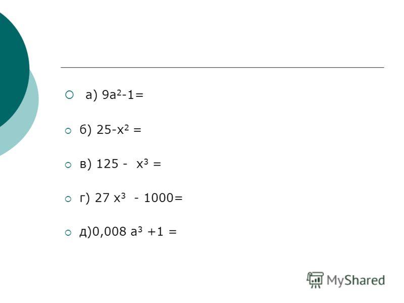 3.Разложите на множители а) 9а 2 -1= (3а – 1)(3а + 1) б) 25-х 2 = (5 - х)(5 + х) в) 125 - х 3 = (5 - х)(25 +5х + х 2 ) г) 27 х 3 - 1000= (3х – 10)(9х 2 + 30х + 100) д)0,008 а 3 +1 = (0,2а +1)(0,04а 2 - 0,2а +1)