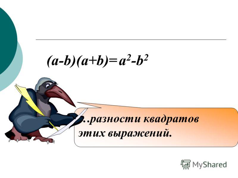 Произведение разности двух выражений на их сумму равно… (a-b)(a+b)= a 2 -b 2 …разности квадратов этих выражений.