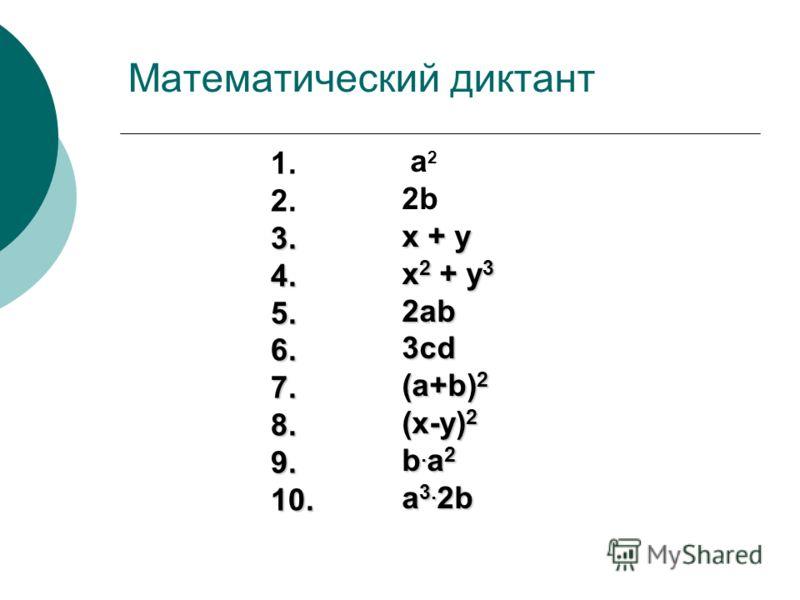 Математический диктант 1. 2. 3.4.5.6.7.8.9.10. a 2 2b x + y x 2 + y 3 2ab3cd (a+b) 2 (x-y) 2 b. a 2 a 3. 2b