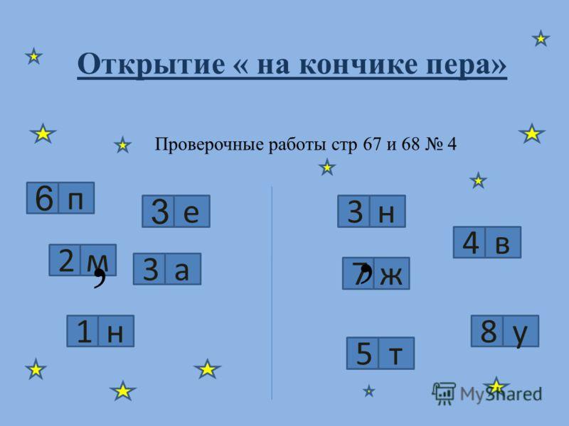 Проверочные работы стр 67 и 68 4 6 п 3 е 2м 3а 1н 3н 4в 7ж 8у 5т,, Открытие « на кончике пера»