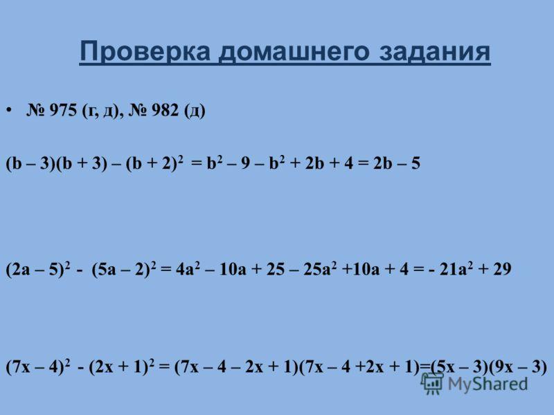 975 (г, д), 982 (д) (b – 3)(b + 3) – (b + 2) 2 = b 2 – 9 – b 2 + 2b + 4 = 2b – 5 (2a – 5) 2 - (5a – 2) 2 = 4a 2 – 10a + 25 – 25a 2 +10a + 4 = - 21a 2 + 29 (7x – 4) 2 - (2x + 1) 2 = (7x – 4 – 2x + 1)(7x – 4 +2x + 1)=(5x – 3)(9x – 3) Проверка домашнего