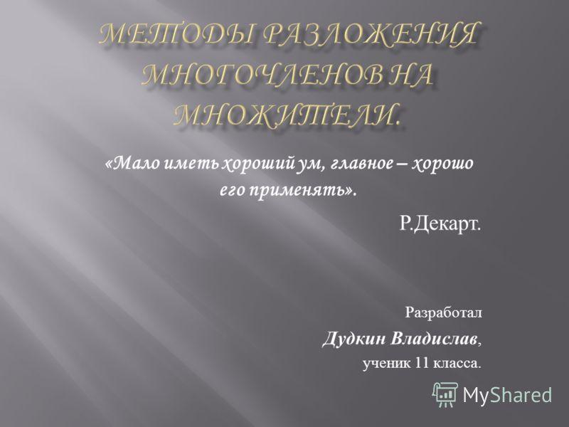 «Мало иметь хороший ум, главное – хорошо его применять». Р. Декарт. Разработал Дудкин Владислав, ученик 11 класса.