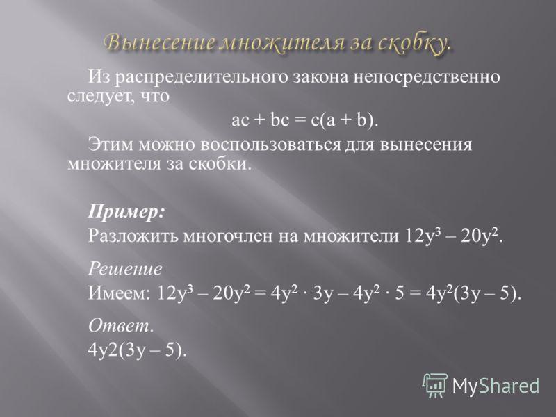 Из распределительного закона непосредственно следует, что ac + bc = c(a + b). Этим можно воспользоваться для вынесения множителя за скобки. Пример : Разложить многочлен на множители 12y 3 – 20y 2. Решение Имеем : 12y 3 – 20y 2 = 4y 2 · 3y – 4y 2 · 5
